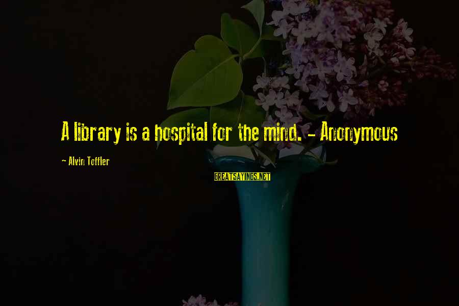 Alvin's Sayings By Alvin Toffler: A library is a hospital for the mind. - Anonymous