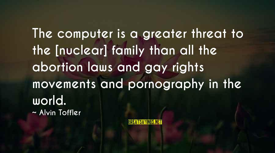Alvin's Sayings By Alvin Toffler: The computer is a greater threat to the [nuclear] family than all the abortion laws
