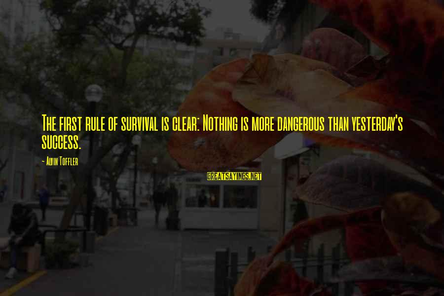 Alvin's Sayings By Alvin Toffler: The first rule of survival is clear: Nothing is more dangerous than yesterday's success.