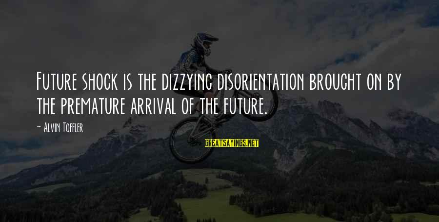 Alvin's Sayings By Alvin Toffler: Future shock is the dizzying disorientation brought on by the premature arrival of the future.