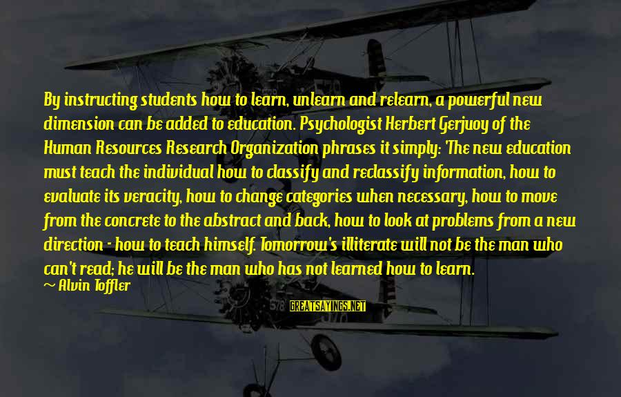 Alvin's Sayings By Alvin Toffler: By instructing students how to learn, unlearn and relearn, a powerful new dimension can be