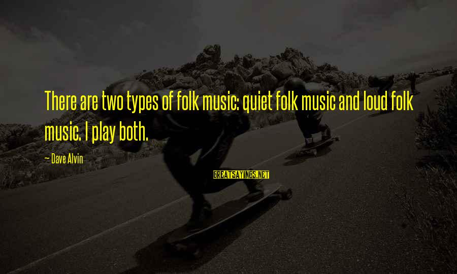 Alvin's Sayings By Dave Alvin: There are two types of folk music: quiet folk music and loud folk music. I