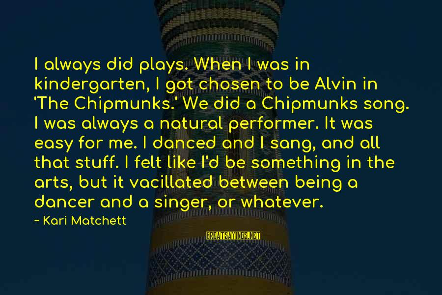 Alvin's Sayings By Kari Matchett: I always did plays. When I was in kindergarten, I got chosen to be Alvin