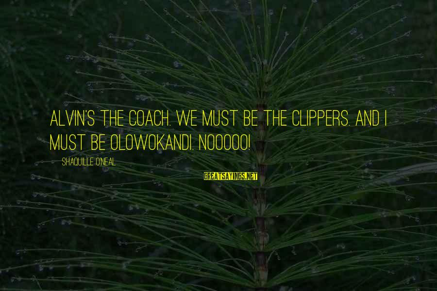 Alvin's Sayings By Shaquille O'Neal: Alvin's the coach. We must be the Clippers. And I must be Olowokandi. Nooooo!