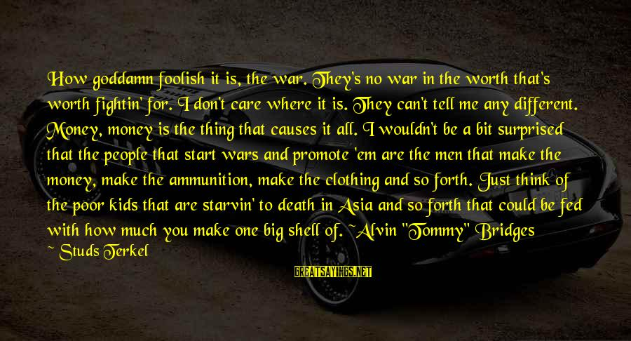 Alvin's Sayings By Studs Terkel: How goddamn foolish it is, the war. They's no war in the worth that's worth