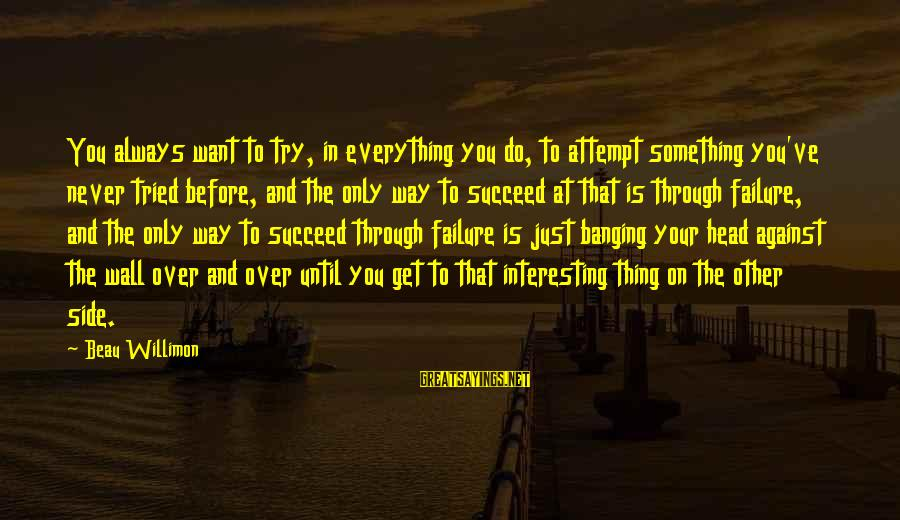 Always At Your Side Sayings By Beau Willimon: You always want to try, in everything you do, to attempt something you've never tried