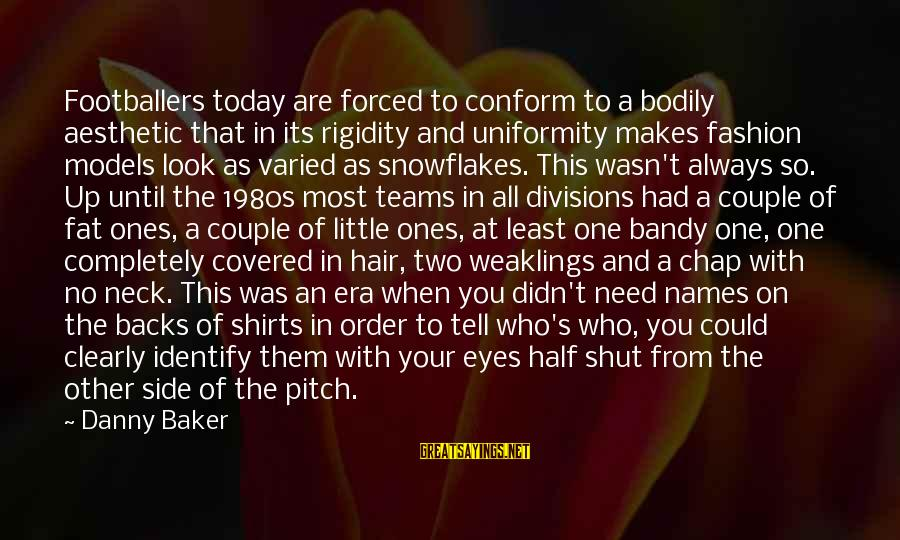Always At Your Side Sayings By Danny Baker: Footballers today are forced to conform to a bodily aesthetic that in its rigidity and