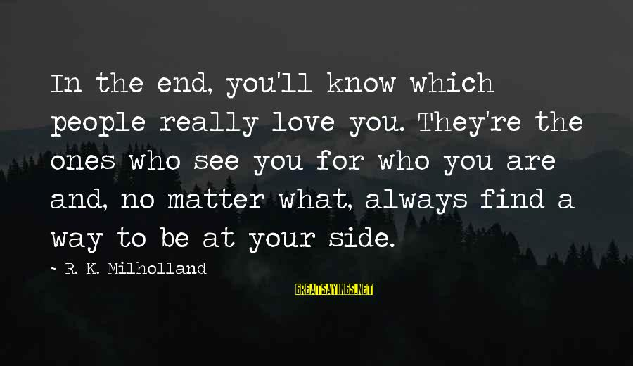 Always At Your Side Sayings By R. K. Milholland: In the end, you'll know which people really love you. They're the ones who see