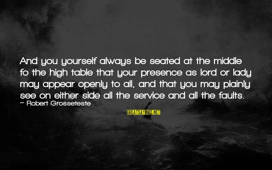 Always At Your Side Sayings By Robert Grosseteste: And you yourself always be seated at the middle fo the high table that your