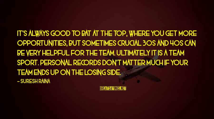 Always At Your Side Sayings By Suresh Raina: It's always good to bat at the top, where you get more opportunities, but sometimes
