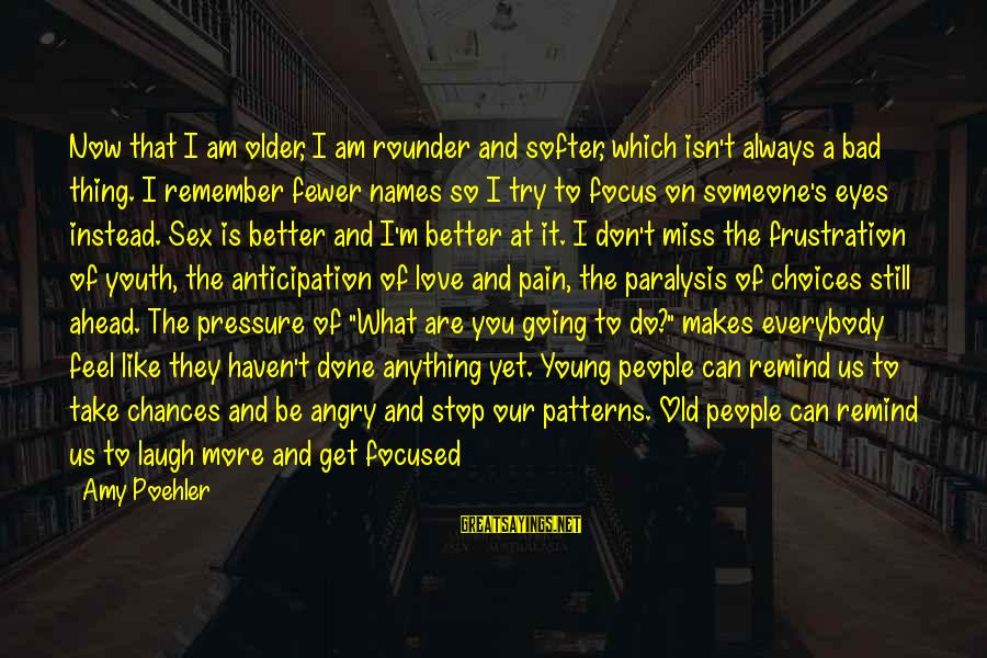 Always Do Better Sayings By Amy Poehler: Now that I am older, I am rounder and softer, which isn't always a bad
