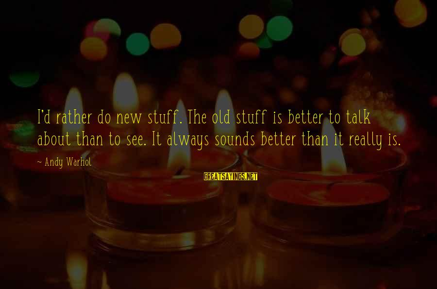 Always Do Better Sayings By Andy Warhol: I'd rather do new stuff. The old stuff is better to talk about than to