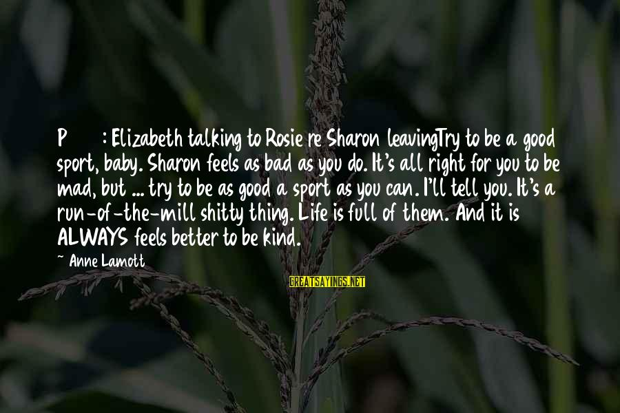 Always Do Better Sayings By Anne Lamott: P 264: Elizabeth talking to Rosie re Sharon leavingTry to be a good sport, baby.