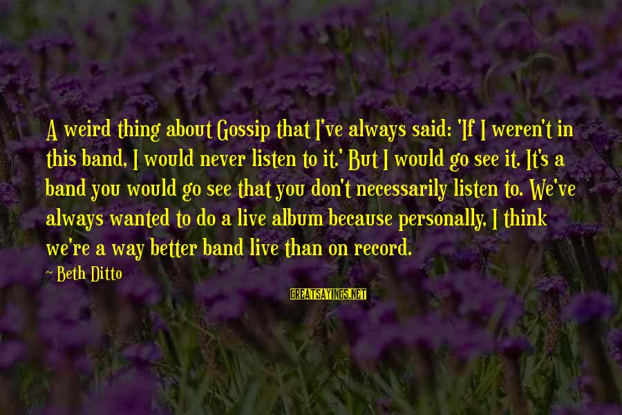 Always Do Better Sayings By Beth Ditto: A weird thing about Gossip that I've always said: 'If I weren't in this band,