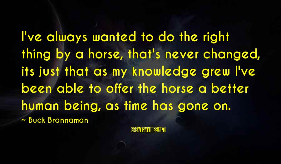 Always Do Better Sayings By Buck Brannaman: I've always wanted to do the right thing by a horse, that's never changed, its