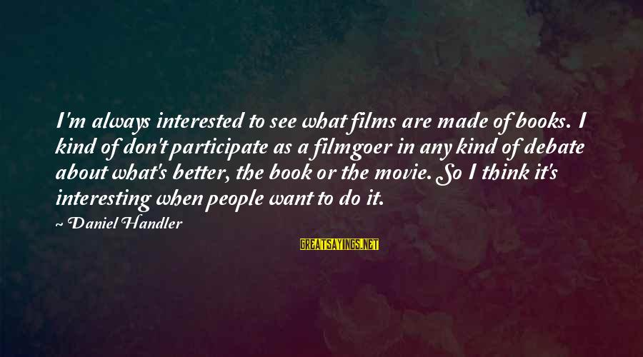 Always Do Better Sayings By Daniel Handler: I'm always interested to see what films are made of books. I kind of don't