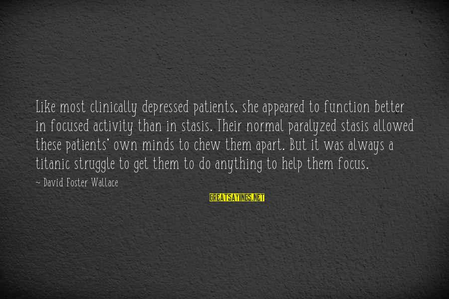 Always Do Better Sayings By David Foster Wallace: Like most clinically depressed patients, she appeared to function better in focused activity than in