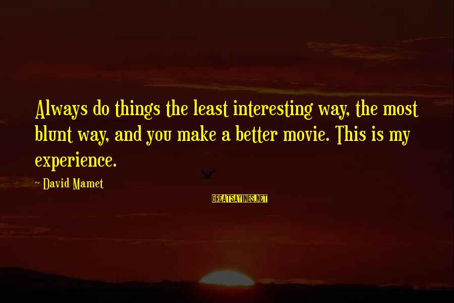 Always Do Better Sayings By David Mamet: Always do things the least interesting way, the most blunt way, and you make a