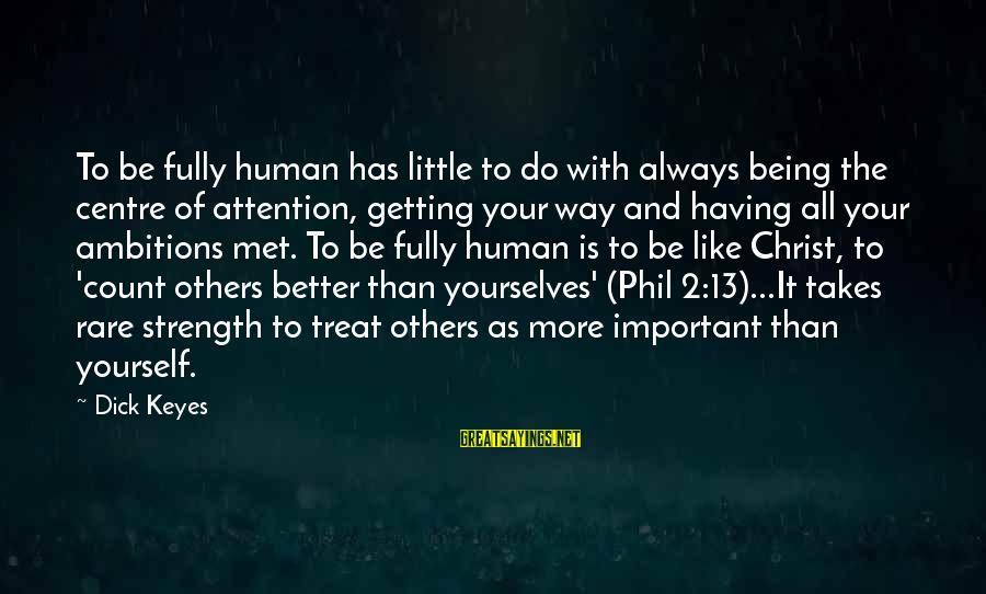Always Do Better Sayings By Dick Keyes: To be fully human has little to do with always being the centre of attention,