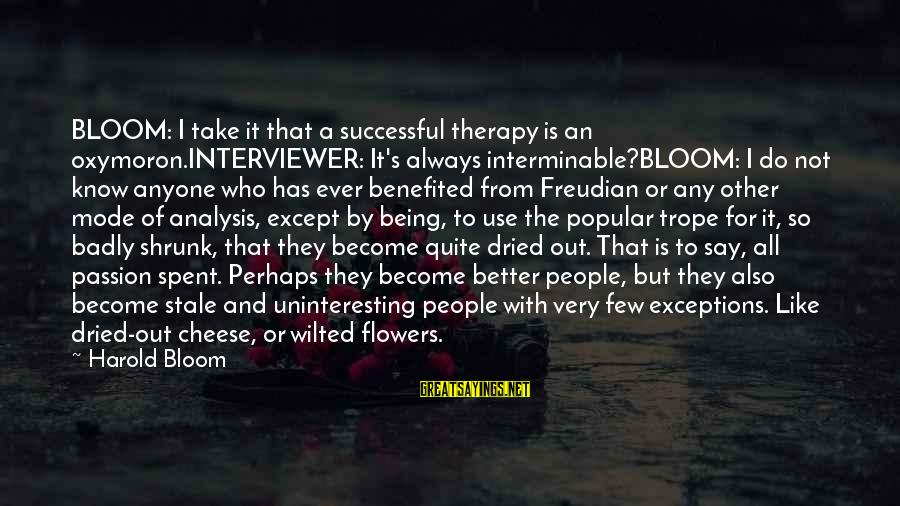 Always Do Better Sayings By Harold Bloom: BLOOM: I take it that a successful therapy is an oxymoron.INTERVIEWER: It's always interminable?BLOOM: I