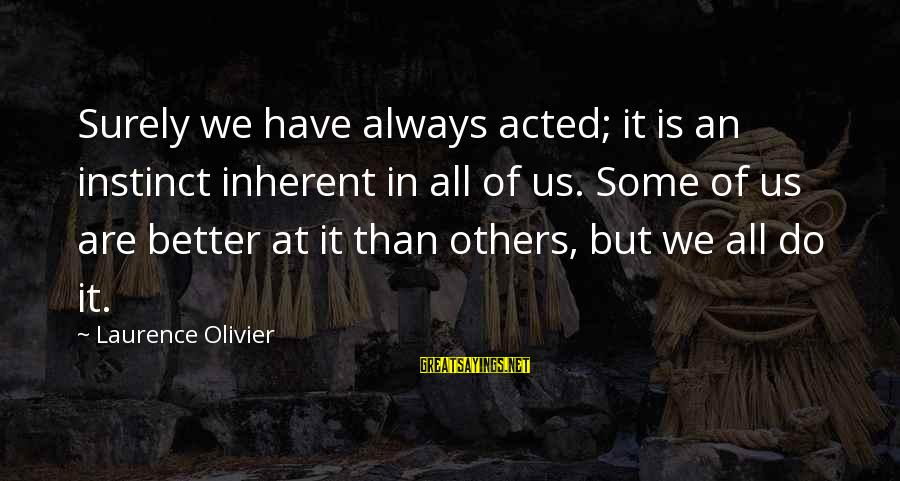 Always Do Better Sayings By Laurence Olivier: Surely we have always acted; it is an instinct inherent in all of us. Some