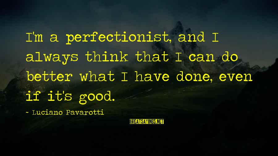 Always Do Better Sayings By Luciano Pavarotti: I'm a perfectionist, and I always think that I can do better what I have