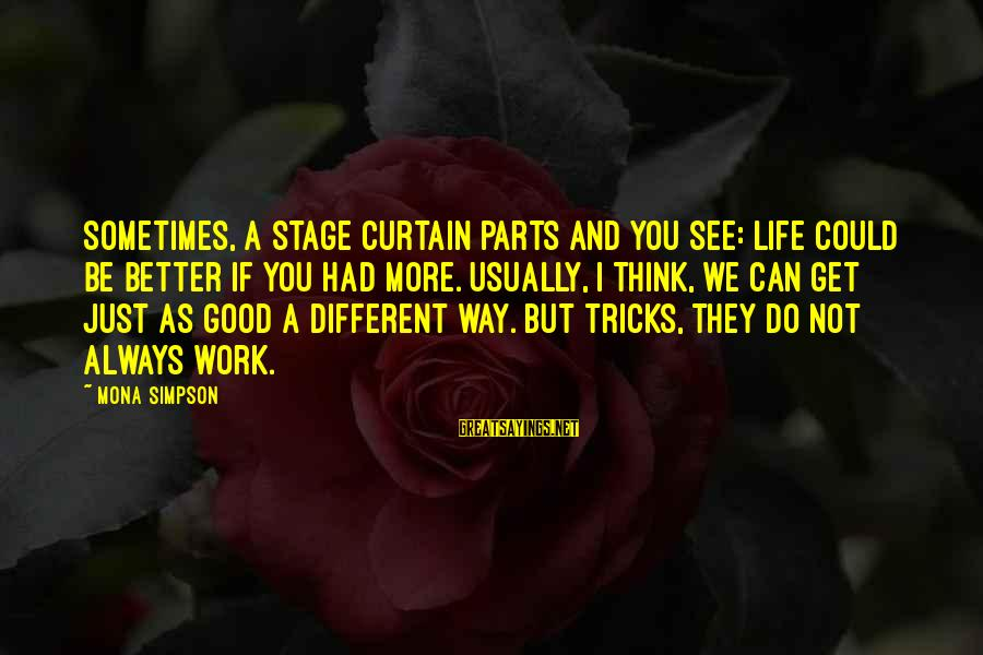 Always Do Better Sayings By Mona Simpson: Sometimes, a stage curtain parts and you see: life could be better if you had