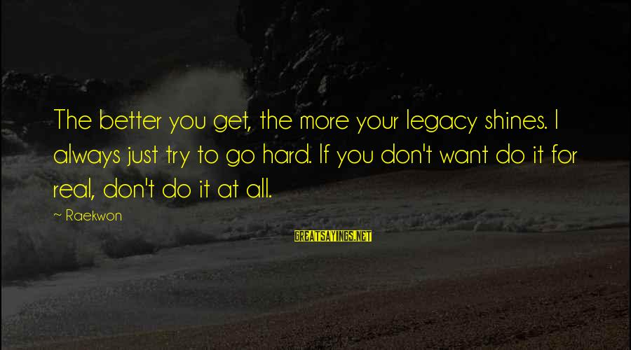 Always Do Better Sayings By Raekwon: The better you get, the more your legacy shines. I always just try to go