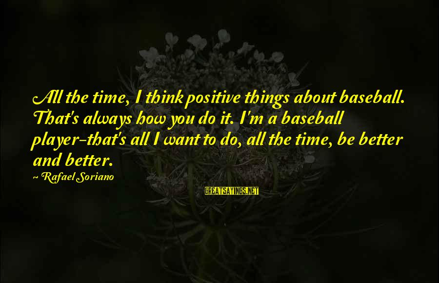 Always Do Better Sayings By Rafael Soriano: All the time, I think positive things about baseball. That's always how you do it.