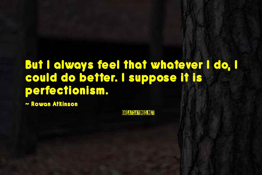 Always Do Better Sayings By Rowan Atkinson: But I always feel that whatever I do, I could do better. I suppose it