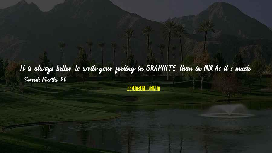 Always Do Better Sayings By Sarvesh Murthi .D.D: It is always better to write your feeling in GRAPHITE than in INK,As it's much
