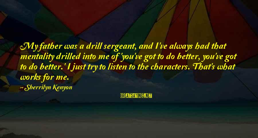 Always Do Better Sayings By Sherrilyn Kenyon: My father was a drill sergeant, and I've always had that mentality drilled into me