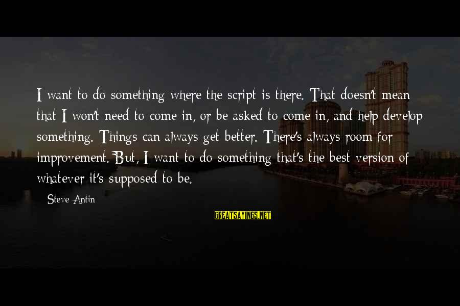 Always Do Better Sayings By Steve Antin: I want to do something where the script is there. That doesn't mean that I