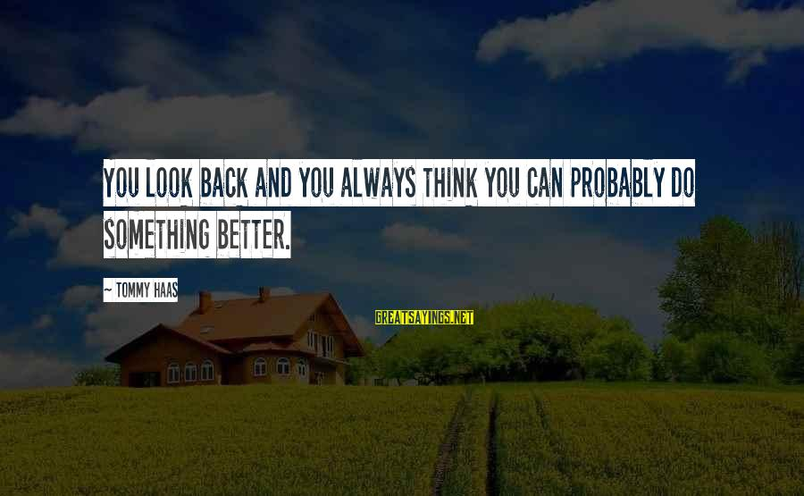 Always Do Better Sayings By Tommy Haas: You look back and you always think you can probably do something better.