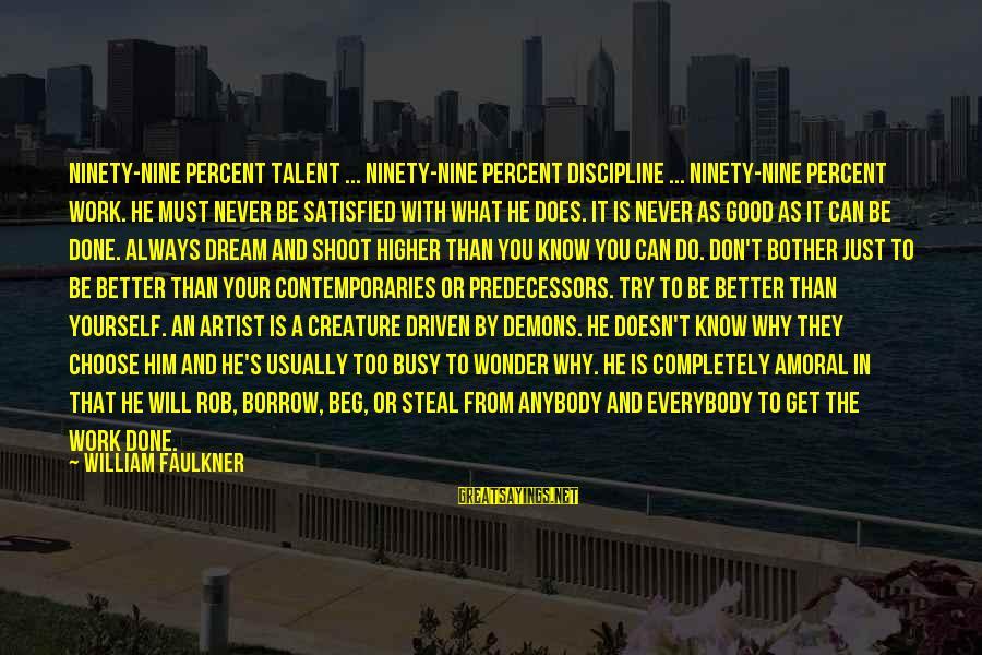 Always Do Better Sayings By William Faulkner: Ninety-nine percent talent ... ninety-nine percent discipline ... ninety-nine percent work. He must never be