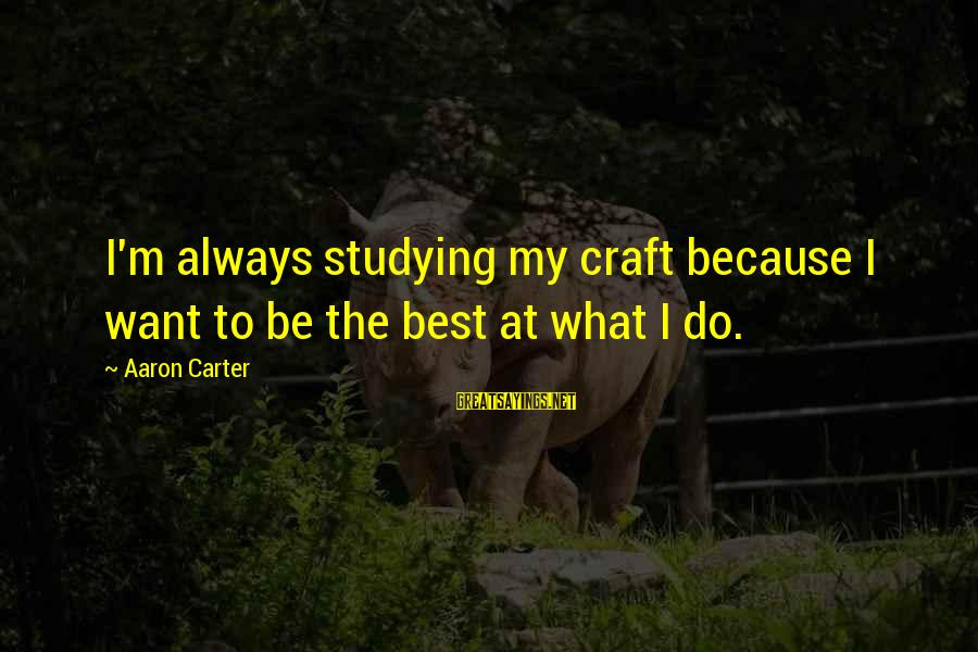 Always Do My Best Sayings By Aaron Carter: I'm always studying my craft because I want to be the best at what I