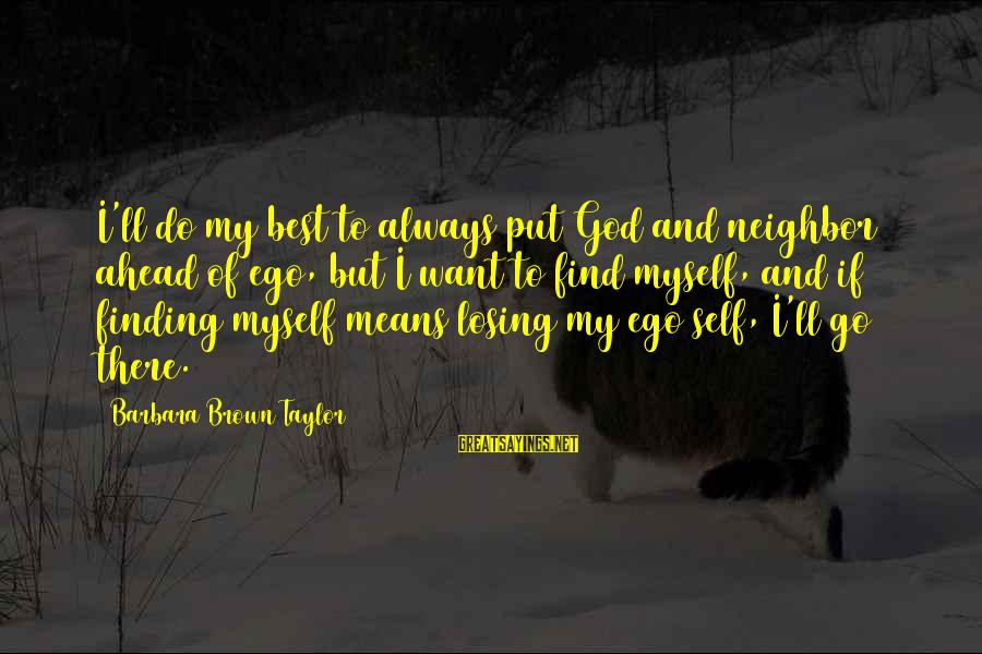 Always Do My Best Sayings By Barbara Brown Taylor: I'll do my best to always put God and neighbor ahead of ego, but I