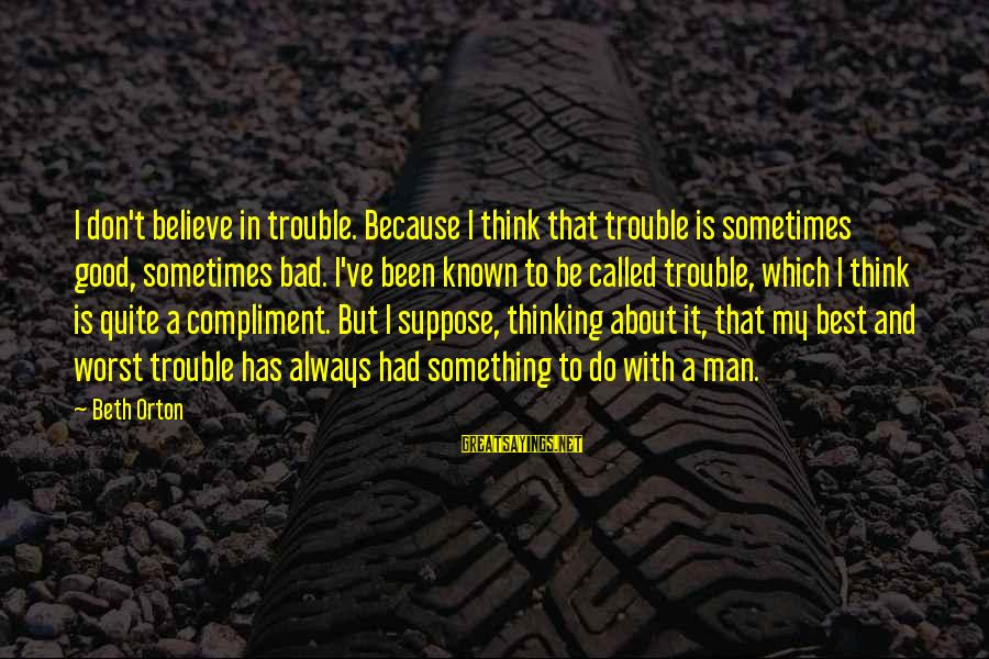 Always Do My Best Sayings By Beth Orton: I don't believe in trouble. Because I think that trouble is sometimes good, sometimes bad.