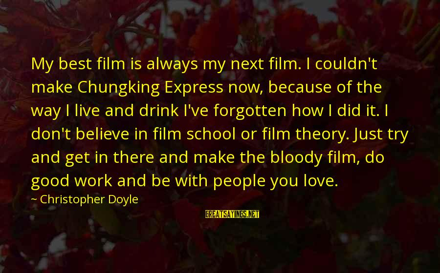 Always Do My Best Sayings By Christopher Doyle: My best film is always my next film. I couldn't make Chungking Express now, because