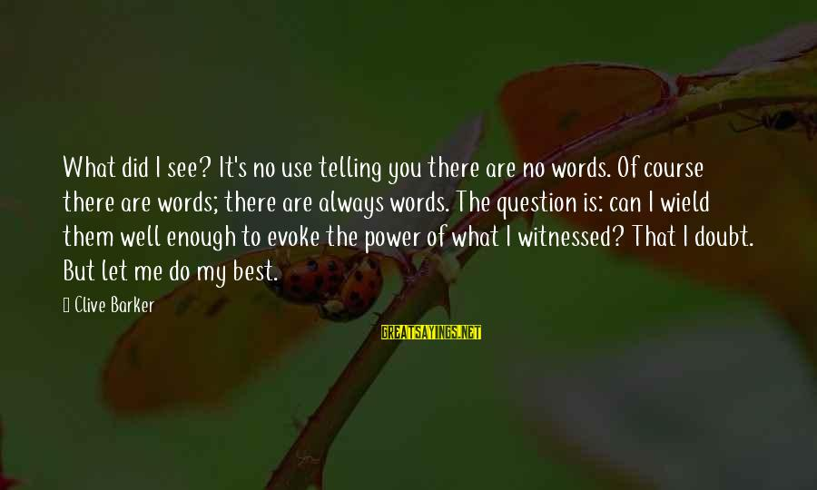 Always Do My Best Sayings By Clive Barker: What did I see? It's no use telling you there are no words. Of course