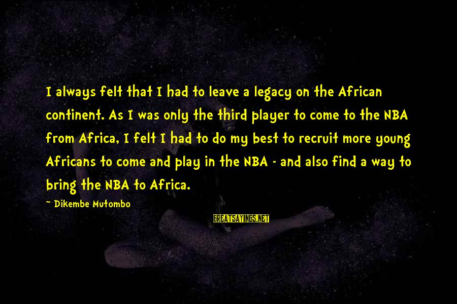 Always Do My Best Sayings By Dikembe Mutombo: I always felt that I had to leave a legacy on the African continent. As