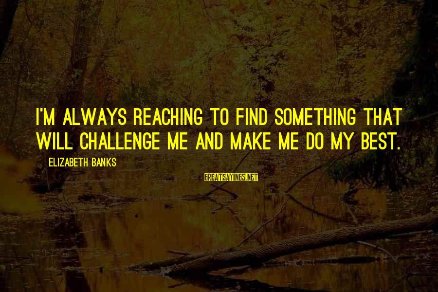Always Do My Best Sayings By Elizabeth Banks: I'm always reaching to find something that will challenge me and make me do my
