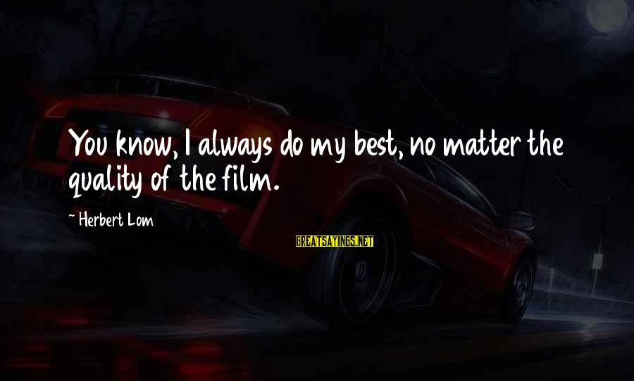 Always Do My Best Sayings By Herbert Lom: You know, I always do my best, no matter the quality of the film.