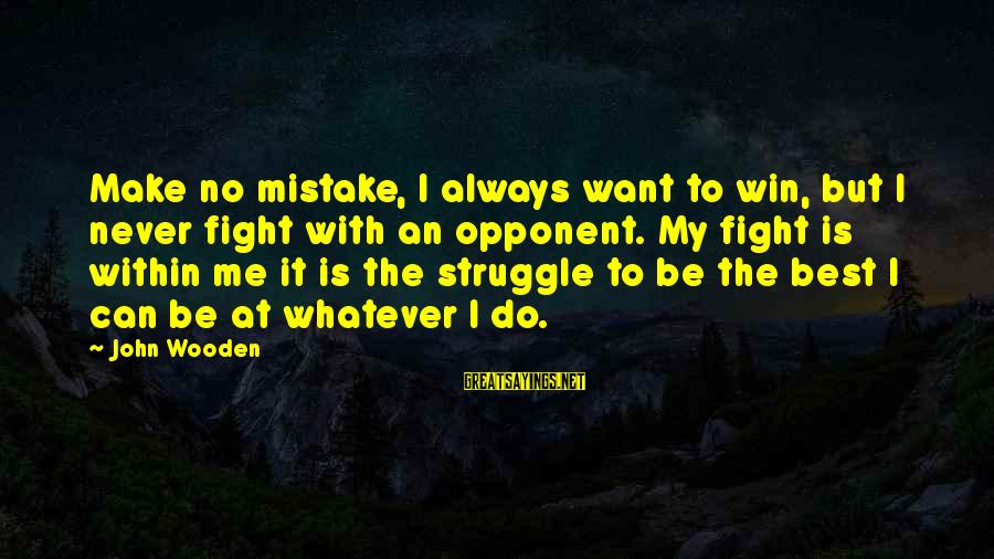 Always Do My Best Sayings By John Wooden: Make no mistake, I always want to win, but I never fight with an opponent.