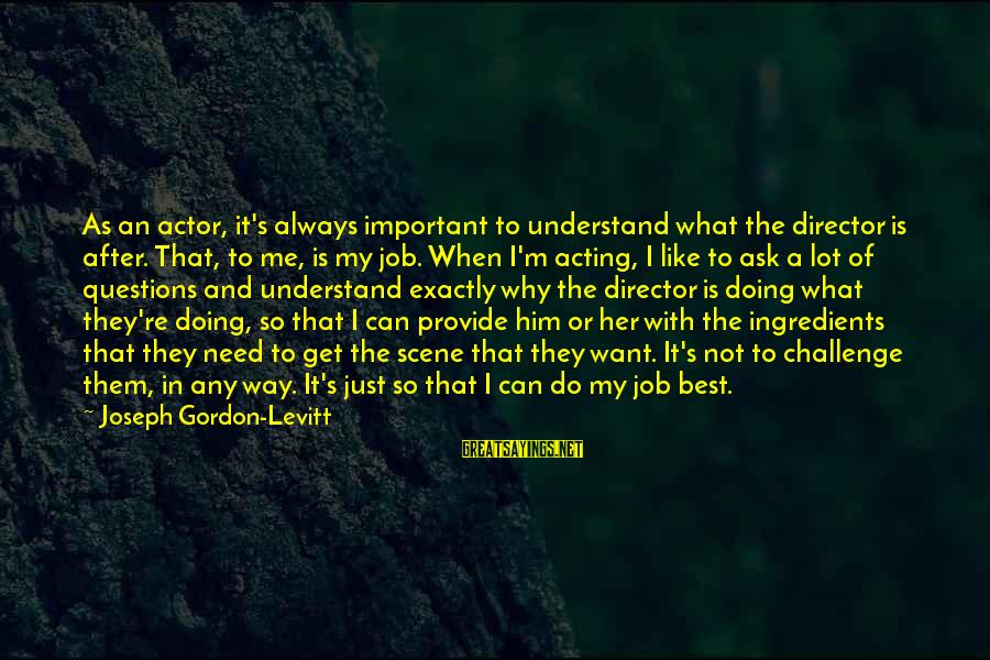 Always Do My Best Sayings By Joseph Gordon-Levitt: As an actor, it's always important to understand what the director is after. That, to