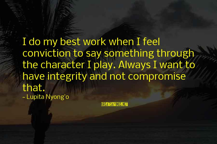Always Do My Best Sayings By Lupita Nyong'o: I do my best work when I feel conviction to say something through the character
