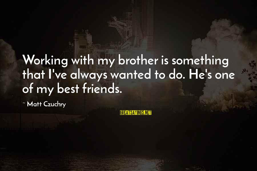 Always Do My Best Sayings By Matt Czuchry: Working with my brother is something that I've always wanted to do. He's one of