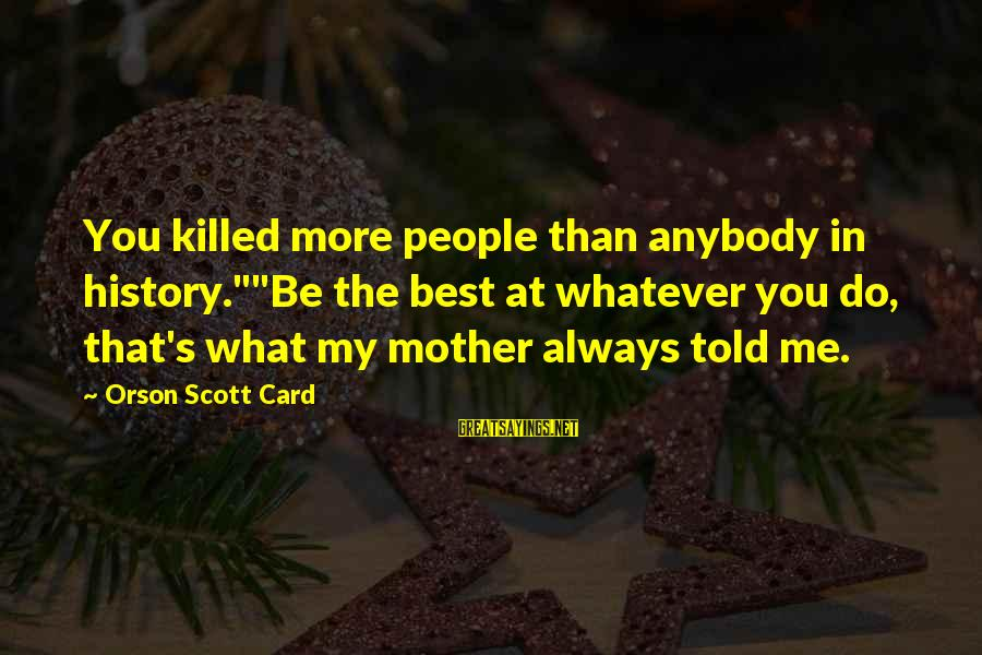 "Always Do My Best Sayings By Orson Scott Card: You killed more people than anybody in history.""""Be the best at whatever you do, that's"