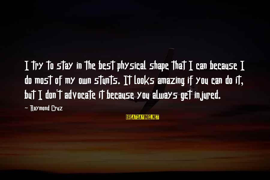 Always Do My Best Sayings By Raymond Cruz: I try to stay in the best physical shape that I can because I do