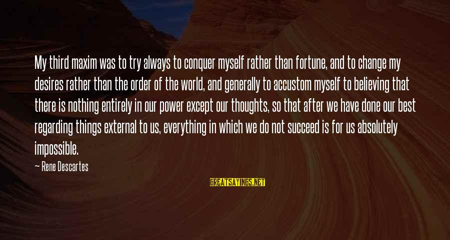Always Do My Best Sayings By Rene Descartes: My third maxim was to try always to conquer myself rather than fortune, and to